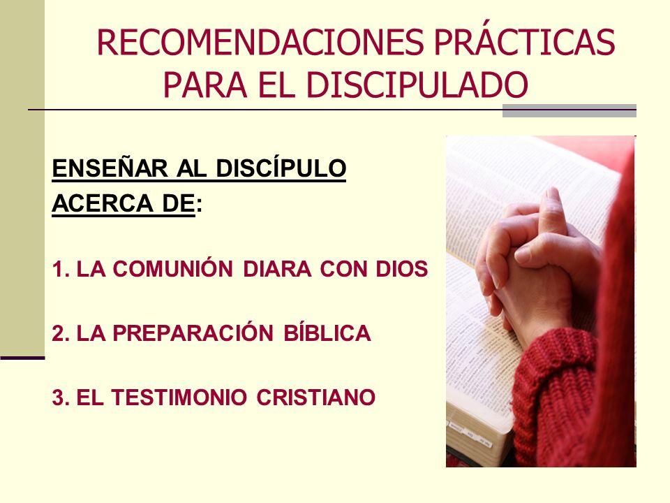 RECOMENDACIONES PRÁCTICAS PARA EL DISCIPULADO ENSEÑAR AL DISCÍPULO ACERCA DE: 1. LA COMUNIÓN DIARA CON DIOS 2. LA PREPARACIÓN BÍBLICA 3. EL TESTIMONIO