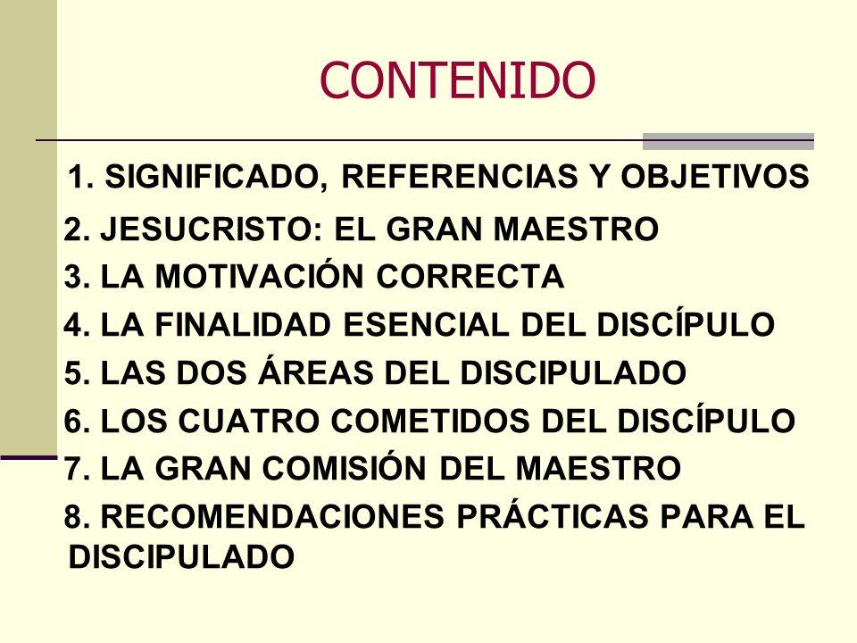 CONTENIDO 1. SIGNIFICADO, REFERENCIAS Y OBJETIVOS 2. JESUCRISTO: EL GRAN MAESTRO 3. LA MOTIVACIÓN CORRECTA 4. LA FINALIDAD ESENCIAL DEL DISCÍPULO 5. L