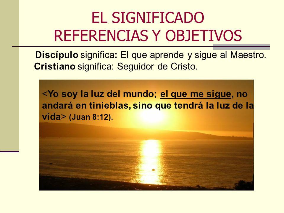 EL SIGNIFICADO REFERENCIAS Y OBJETIVOS Discípulo significa: El que aprende y sigue al Maestro. Cristiano significa: Seguidor de Cristo. (Juan 8:12).