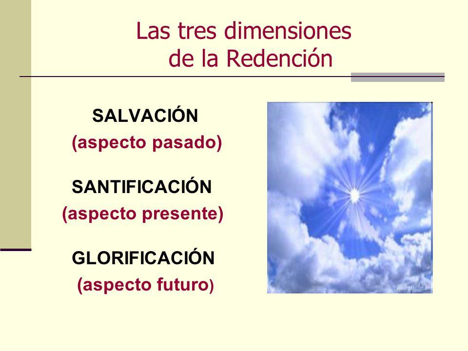 Las tres dimensiones de la Redención SALVACIÓN (aspecto pasado) SANTIFICACIÓN (aspecto presente) GLORIFICACIÓN (aspecto futuro )