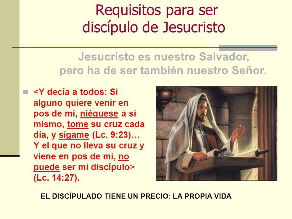 Requisitos para ser discípulo de Jesucristo (Lc. 14:27). Jesucristo es nuestro Salvador, pero ha de ser también nuestro Señor. EL DISCÍPULADO TIENE UN