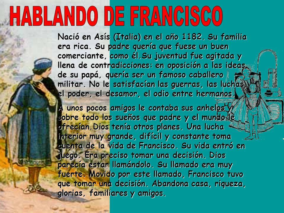 Nació en Asís (Italia) en el año 1182. Su familia era rica. Su padre quería que fuese un buen comerciante, como él.Su juventud fue agitada y llena de