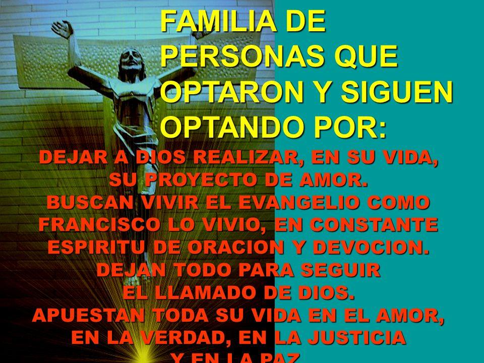 FAMILIA DE PERSONAS QUE OPTARON Y SIGUEN OPTANDO POR: DEJAR A DIOS REALIZAR, EN SU VIDA, SU PROYECTO DE AMOR. BUSCAN VIVIR EL EVANGELIO COMO FRANCISCO