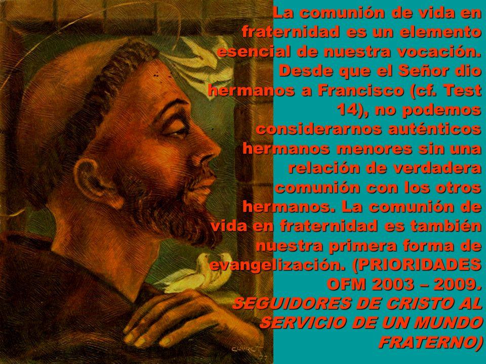 La comunión de vida en fraternidad es un elemento esencial de nuestra vocación. Desde que el Señor dio hermanos a Francisco (cf. Test 14), no podemos