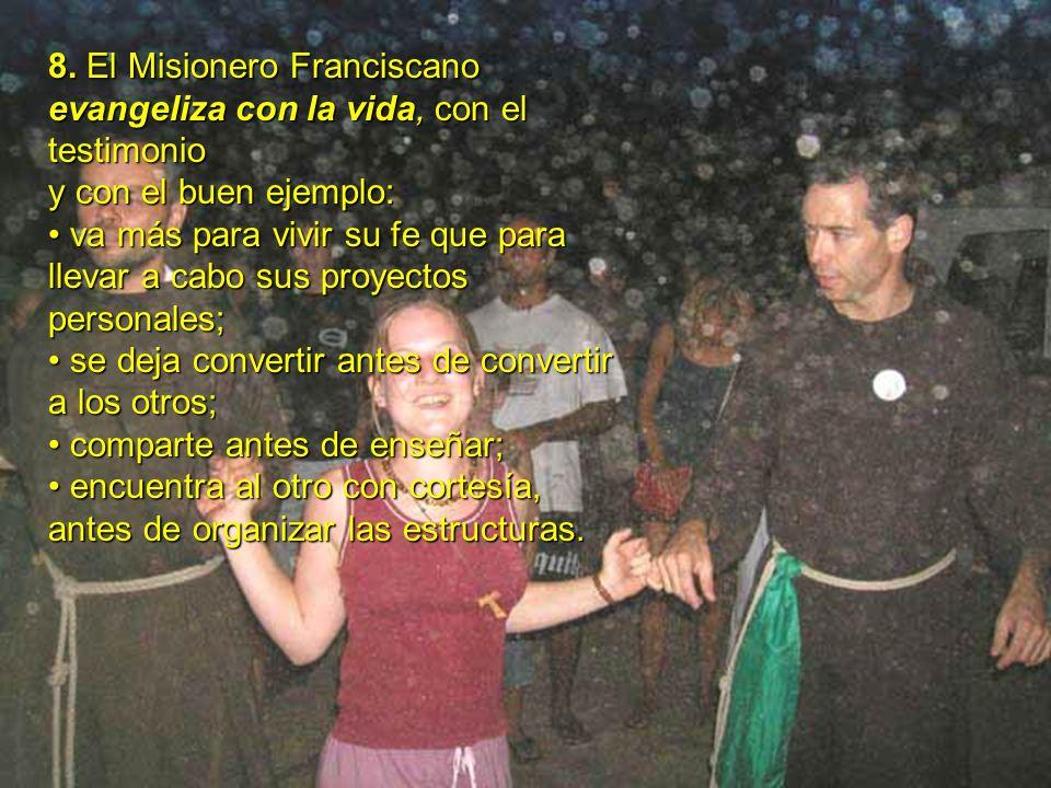 8. El Misionero Franciscano evangeliza con la vida, con el testimonio y con el buen ejemplo: va más para vivir su fe que para llevar a cabo sus proyec