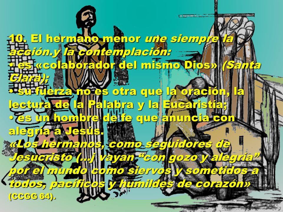 10. El hermano menor une siempre la acción.y la contemplación: es «colaborador del mismo Dios» (Santa Clara); su fuerza no es otra que la oración, la