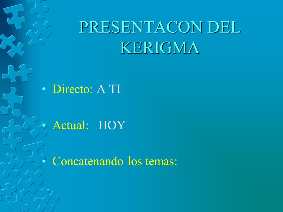 PRESENTACON DEL KERIGMA Directo: A TI Actual: HOY Concatenando los temas: