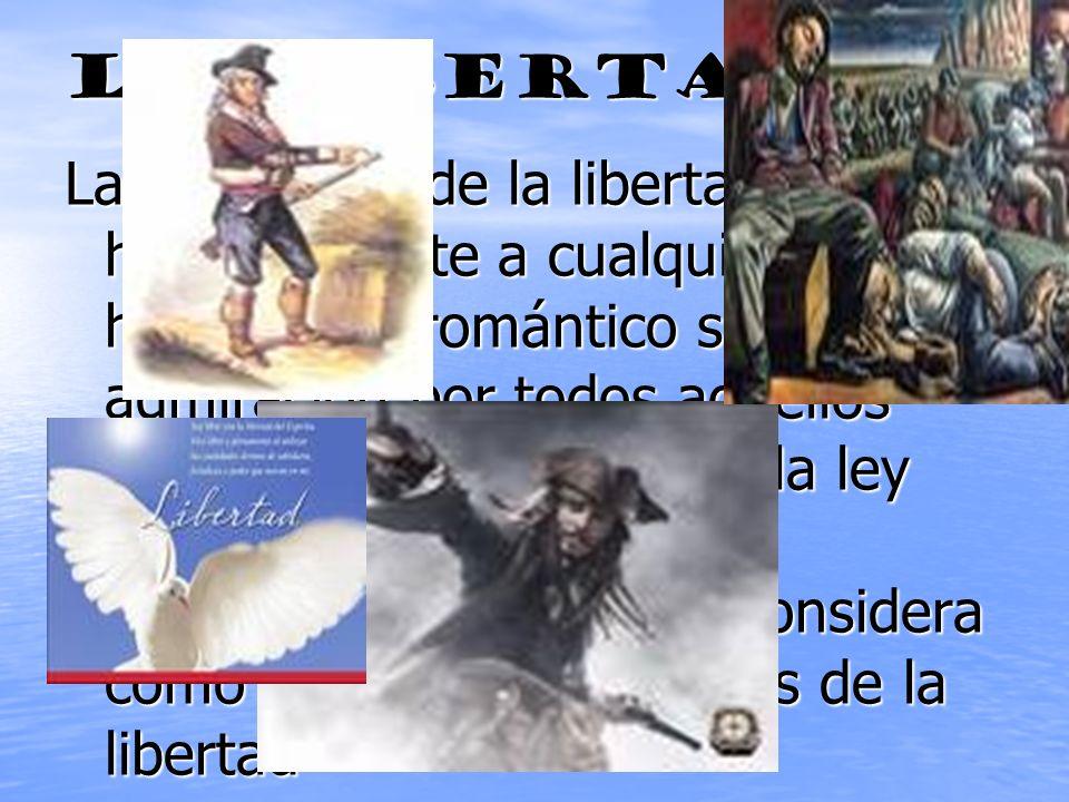LA LIBERTAD La exaltación de la libertad del hombre frente a cualquier ley humana. El romántico siente admiración por todos aquellos seres que están f