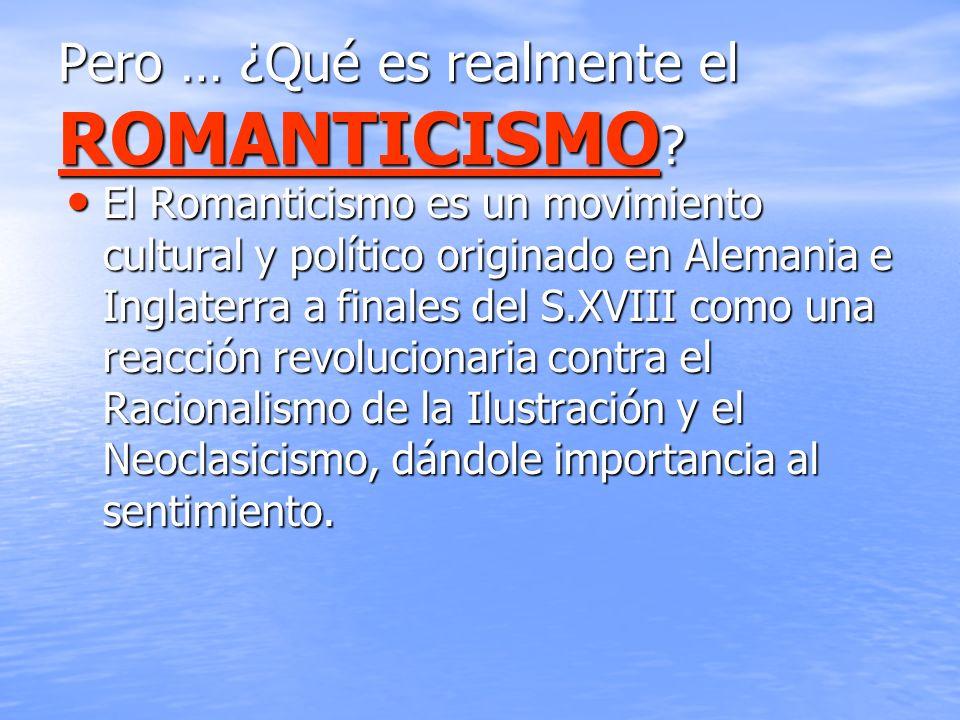 Pero … ¿Qué es realmente el ROMANTICISMO ? El Romanticismo es un movimiento cultural y político originado en Alemania e Inglaterra a finales del S.XVI