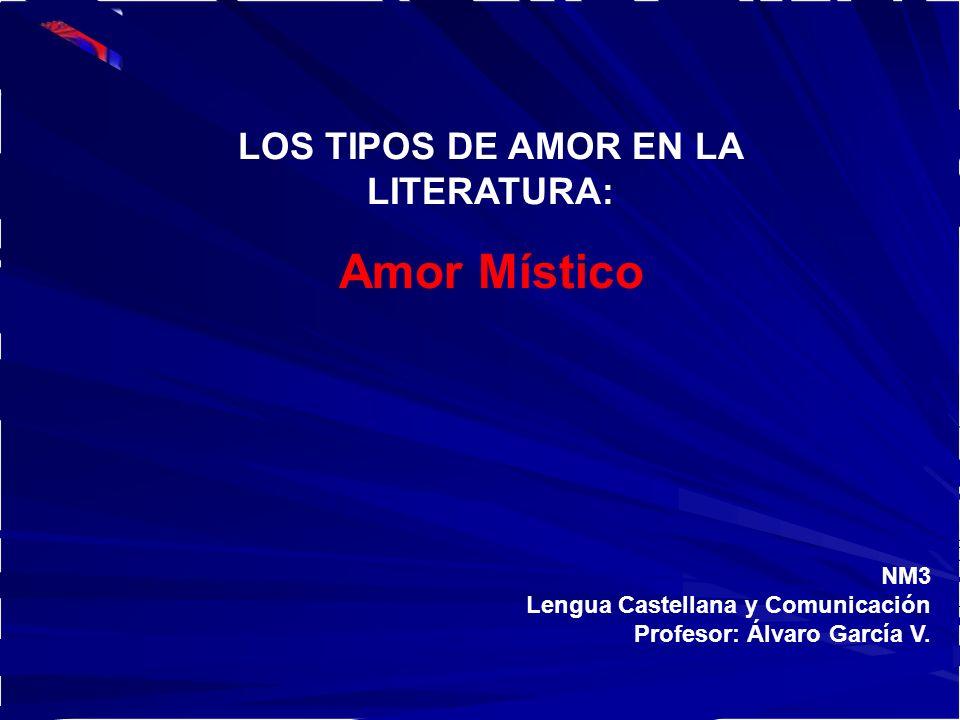 NM3 Lengua Castellana y Comunicación Profesor: Álvaro García V. LOS TIPOS DE AMOR EN LA LITERATURA: Amor Místico