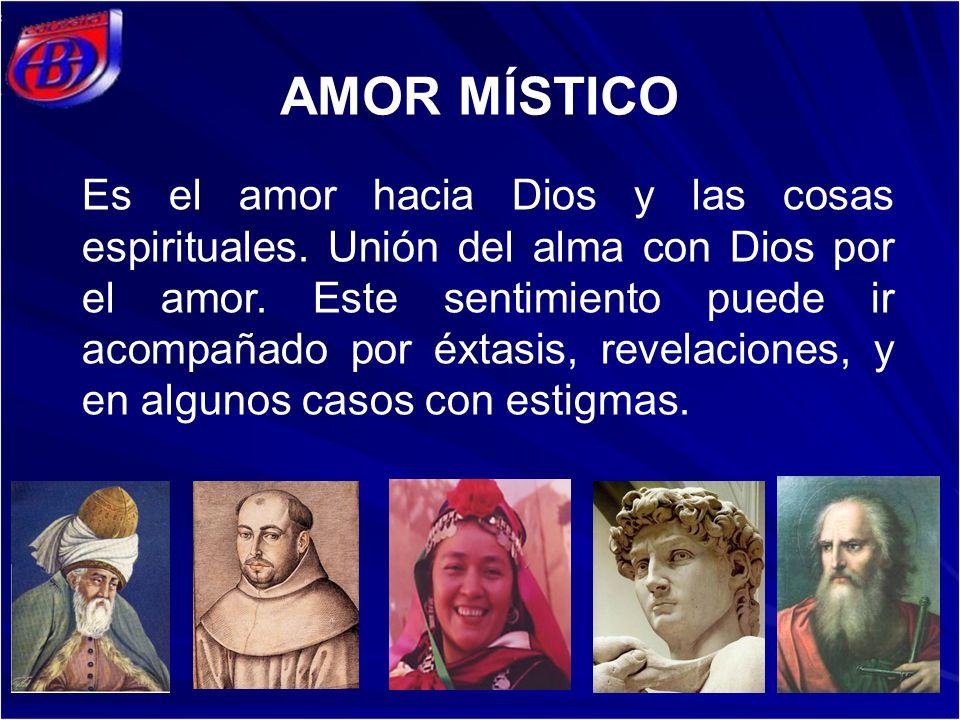 AMOR MÍSTICO Es el amor hacia Dios y las cosas espirituales. Unión del alma con Dios por el amor. Este sentimiento puede ir acompañado por éxtasis, re