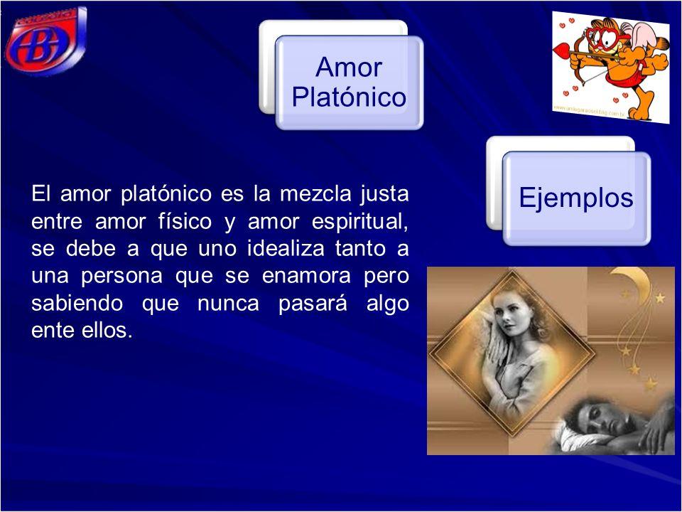 Amor Platónico Ejemplos El amor platónico es la mezcla justa entre amor físico y amor espiritual, se debe a que uno idealiza tanto a una persona que se enamora pero sabiendo que nunca pasará algo ente ellos.