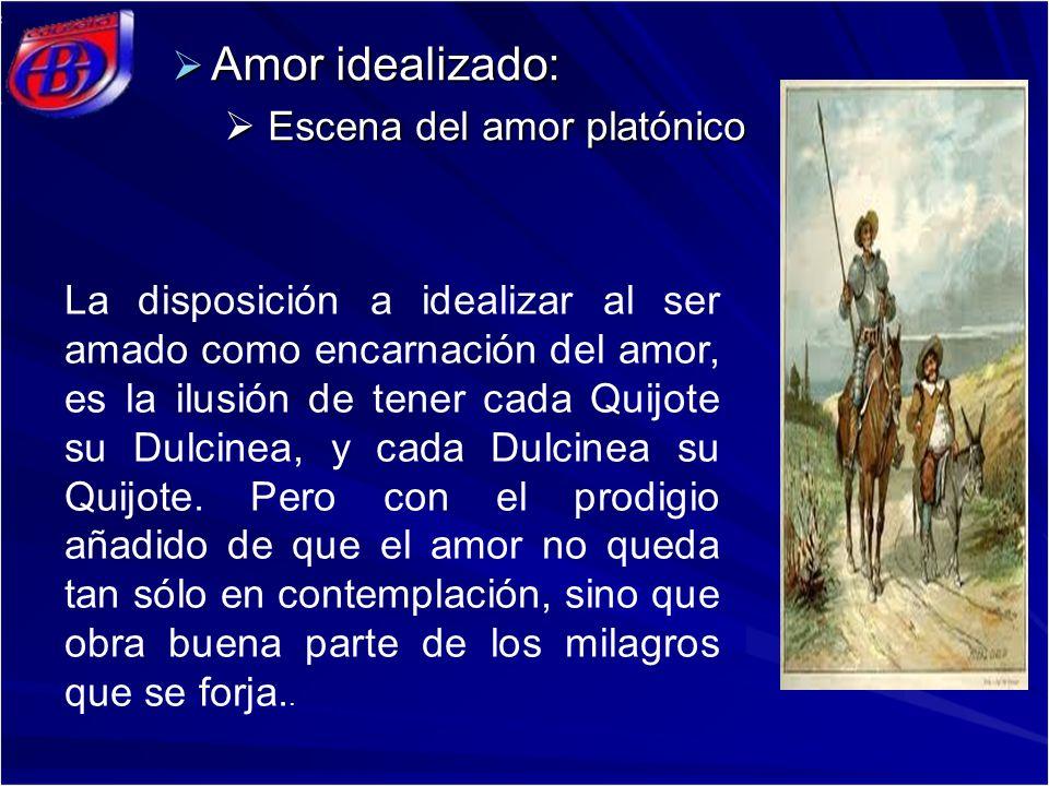 Amor idealizado: Amor idealizado: Escena del amor platónico Escena del amor platónico La disposición a idealizar al ser amado como encarnación del amor, es la ilusión de tener cada Quijote su Dulcinea, y cada Dulcinea su Quijote.