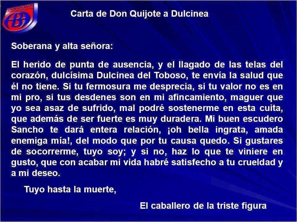 Carta de Don Quijote a Dulcinea Soberana y alta señora: El herido de punta de ausencia, y el llagado de las telas del corazón, dulcísima Dulcinea del Toboso, te envía la salud que él no tiene.