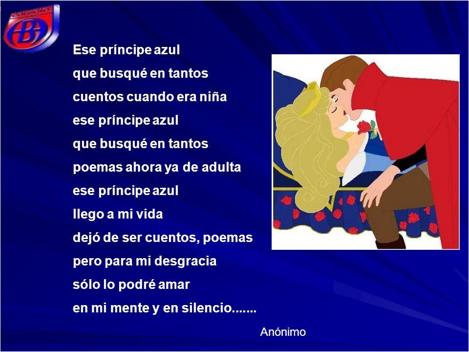 Ese príncipe azul que busqué en tantos cuentos cuando era niña ese príncipe azul que busqué en tantos poemas ahora ya de adulta ese príncipe azul lleg