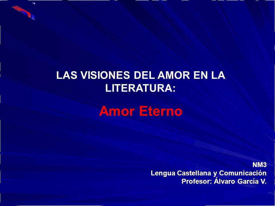 NM3 Lengua Castellana y Comunicación Profesor: Álvaro García V. LAS VISIONES DEL AMOR EN LA LITERATURA: Amor Eterno