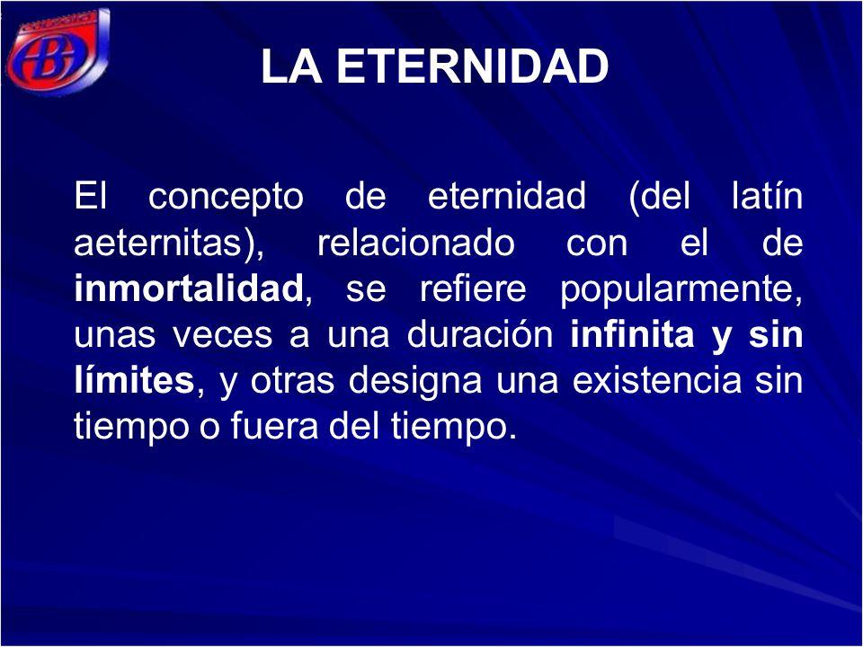El concepto de eternidad (del latín aeternitas), relacionado con el de inmortalidad, se refiere popularmente, unas veces a una duración infinita y sin límites, y otras designa una existencia sin tiempo o fuera del tiempo.