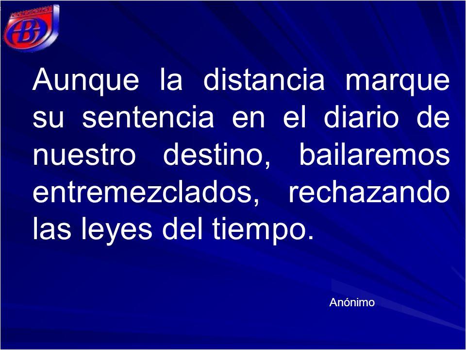 Aunque la distancia marque su sentencia en el diario de nuestro destino, bailaremos entremezclados, rechazando las leyes del tiempo. Anónimo