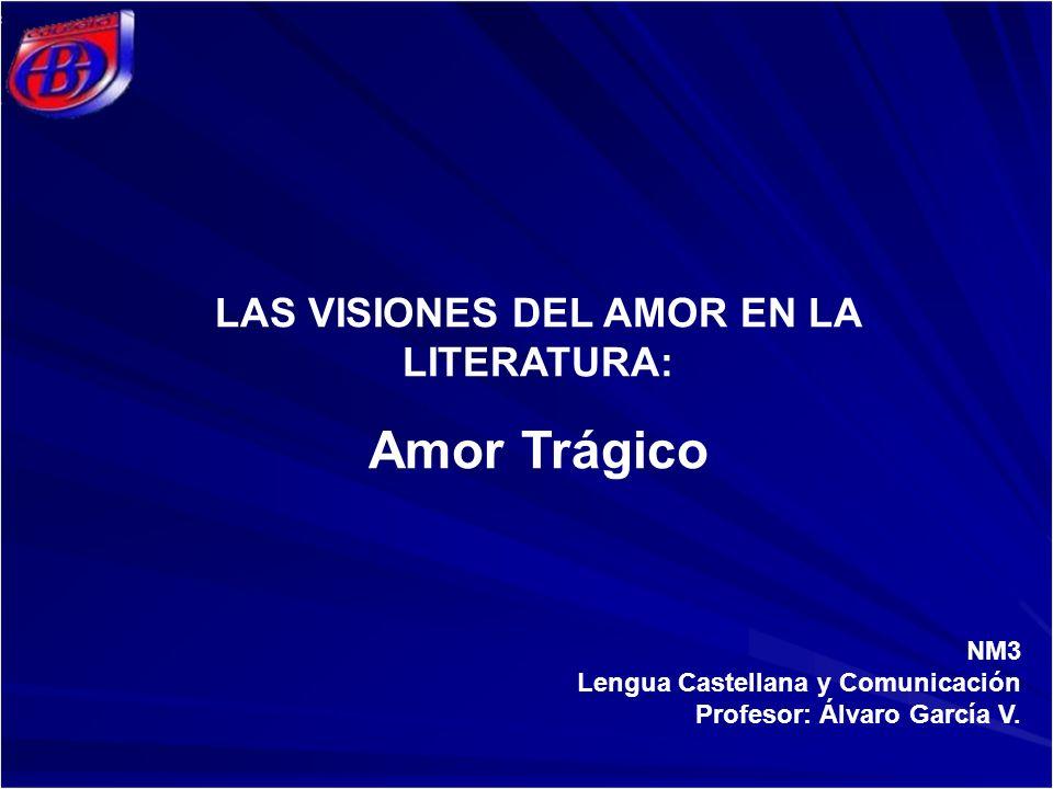 NM3 Lengua Castellana y Comunicación Profesor: Álvaro García V. LAS VISIONES DEL AMOR EN LA LITERATURA: Amor Trágico