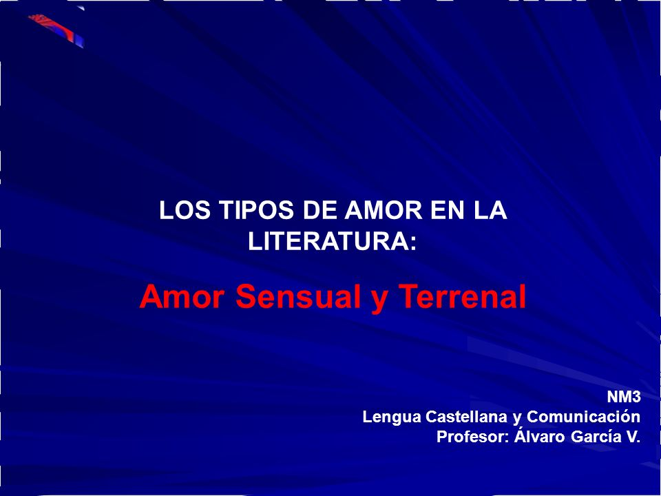 NM3 Lengua Castellana y Comunicación Profesor: Álvaro García V. LOS TIPOS DE AMOR EN LA LITERATURA: Amor Sensual y Terrenal