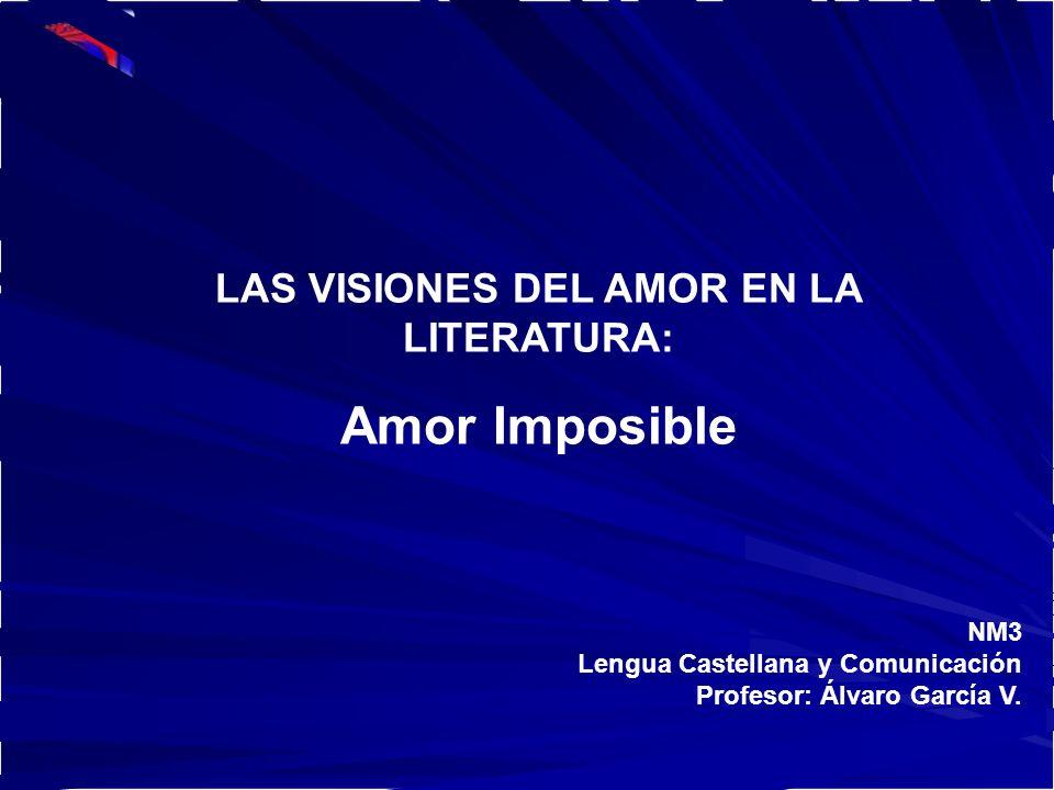 NM3 Lengua Castellana y Comunicación Profesor: Álvaro García V. LAS VISIONES DEL AMOR EN LA LITERATURA: Amor Imposible