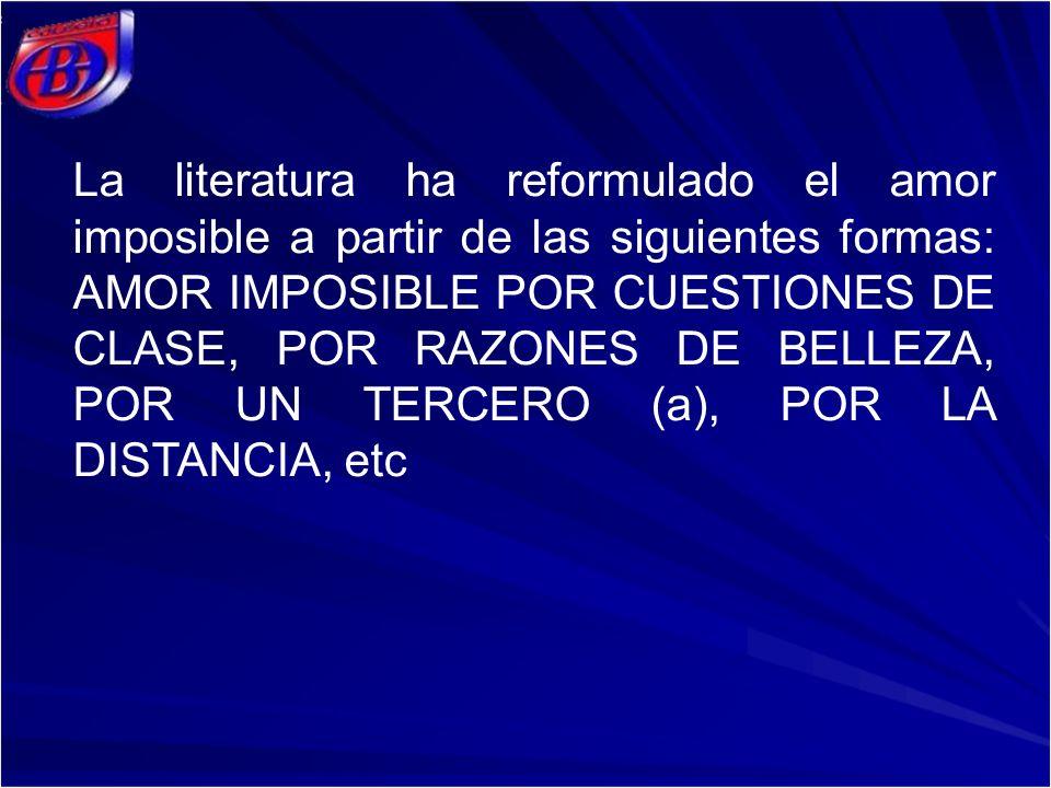 La literatura ha reformulado el amor imposible a partir de las siguientes formas: AMOR IMPOSIBLE POR CUESTIONES DE CLASE, POR RAZONES DE BELLEZA, POR UN TERCERO (a), POR LA DISTANCIA, etc