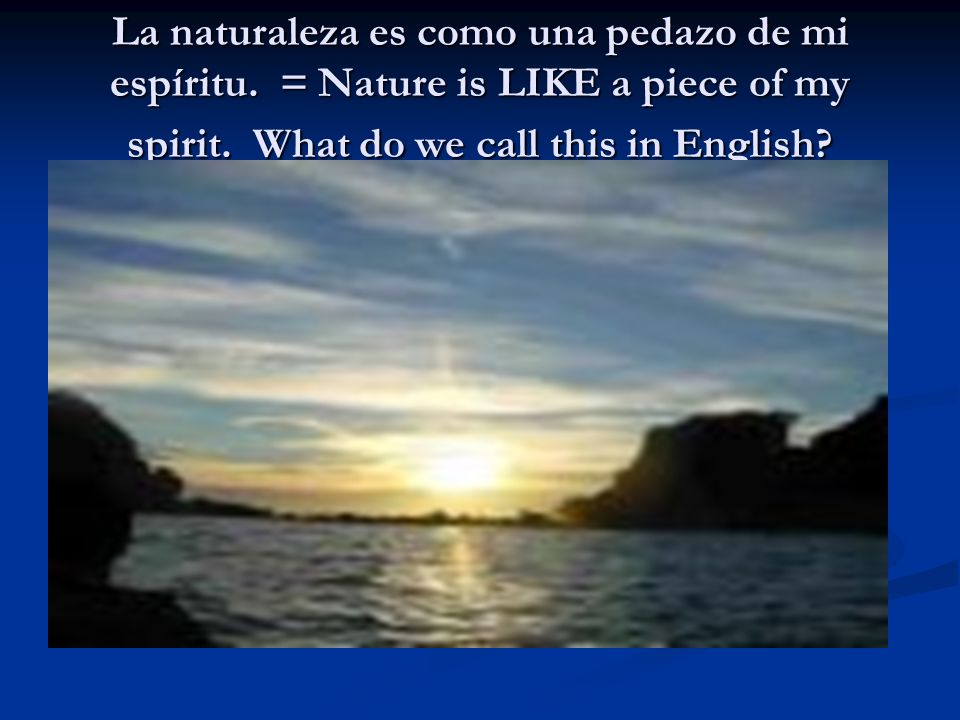 La naturaleza es como una pedazo de mi espíritu.= Nature is LIKE a piece of my spirit.