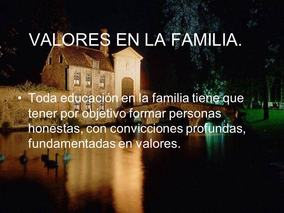 VALORES EN LA FAMILIA. Toda educación en la familia tiene que tener por objetivo formar personas honestas, con convicciones profundas, fundamentadas e