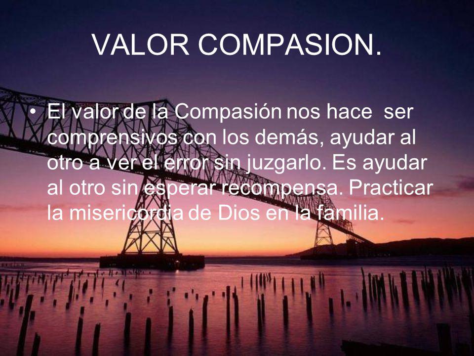 VALOR COMPASION. El valor de la Compasión nos hace ser comprensivos con los demás, ayudar al otro a ver el error sin juzgarlo. Es ayudar al otro sin e