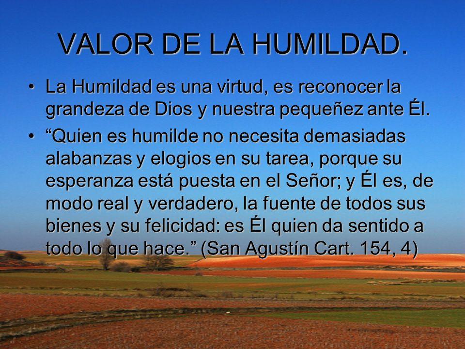 VALOR DE LA HUMILDAD. La Humildad es una virtud, es reconocer la grandeza de Dios y nuestra pequeñez ante Él.La Humildad es una virtud, es reconocer l