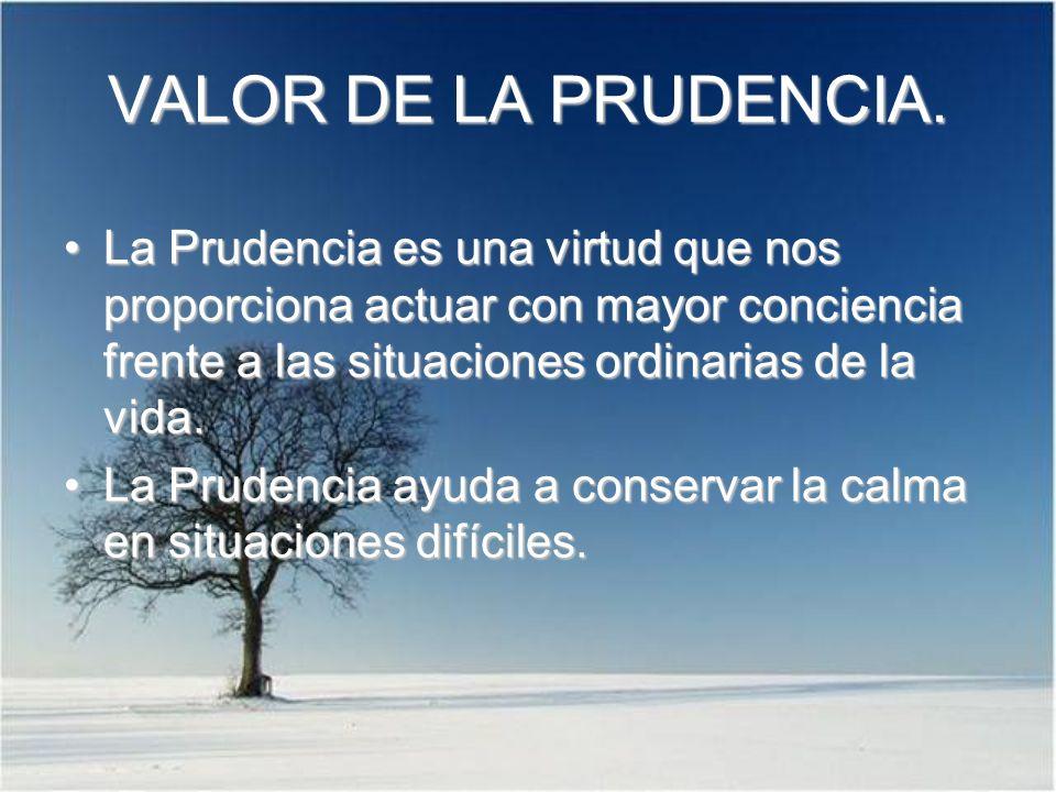 VALOR DE LA PRUDENCIA. La Prudencia es una virtud que nos proporciona actuar con mayor conciencia frente a las situaciones ordinarias de la vida.La Pr