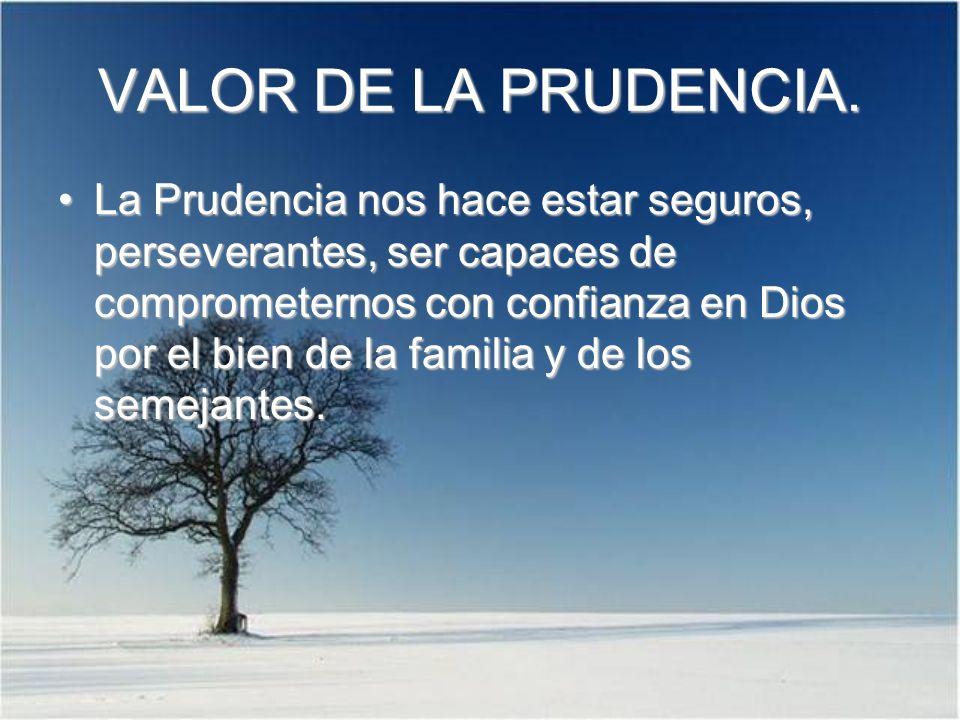 VALOR DE LA PRUDENCIA. La Prudencia nos hace estar seguros, perseverantes, ser capaces de comprometernos con confianza en Dios por el bien de la famil
