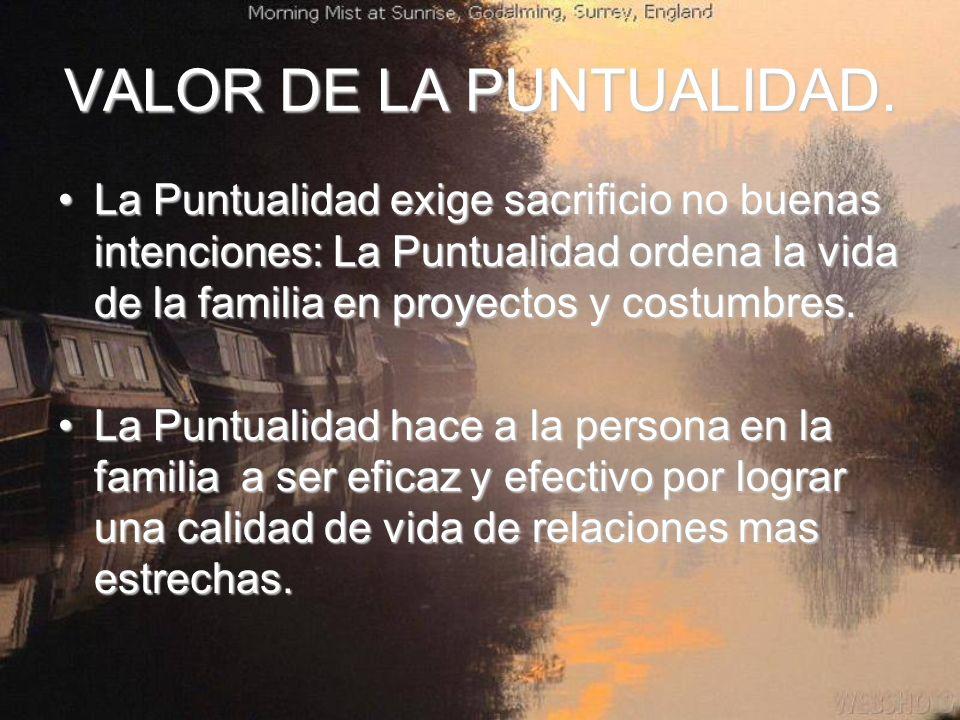 VALOR DE LA PUNTUALIDAD. La Puntualidad exige sacrificio no buenas intenciones: La Puntualidad ordena la vida de la familia en proyectos y costumbres.