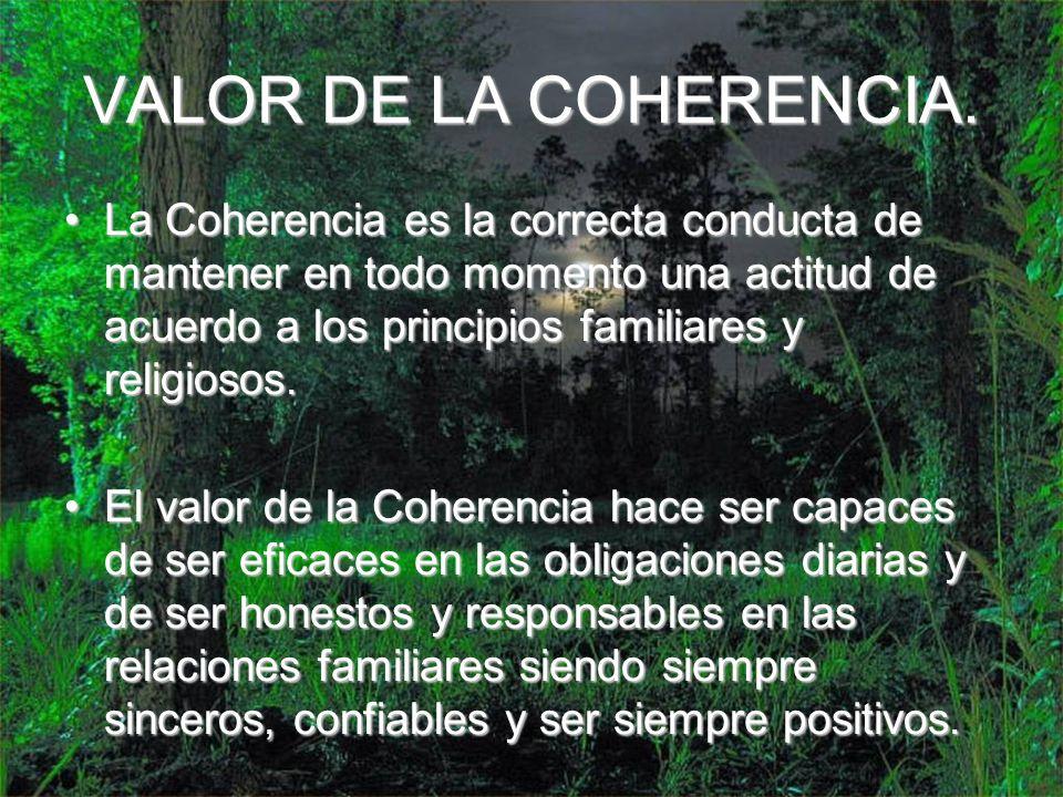 VALOR DE LA COHERENCIA. La Coherencia es la correcta conducta de mantener en todo momento una actitud de acuerdo a los principios familiares y religio