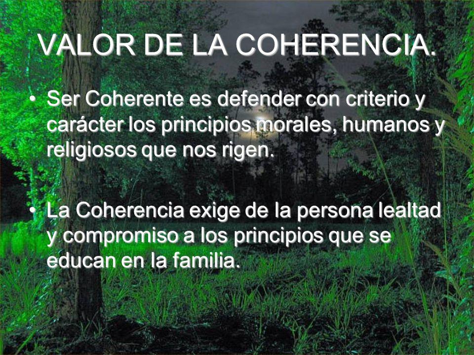 VALOR DE LA COHERENCIA. Ser Coherente es defender con criterio y carácter los principios morales, humanos y religiosos que nos rigen.Ser Coherente es