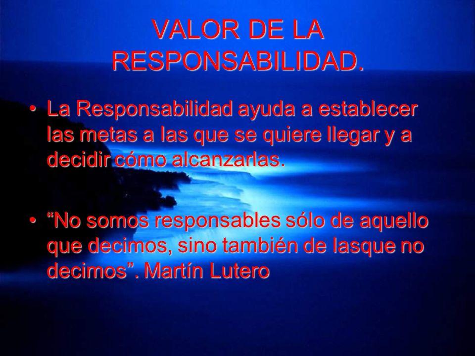 VALOR DE LA RESPONSABILIDAD. La Responsabilidad ayuda a establecer las metas a las que se quiere llegar y a decidir cómo alcanzarlas.La Responsabilida