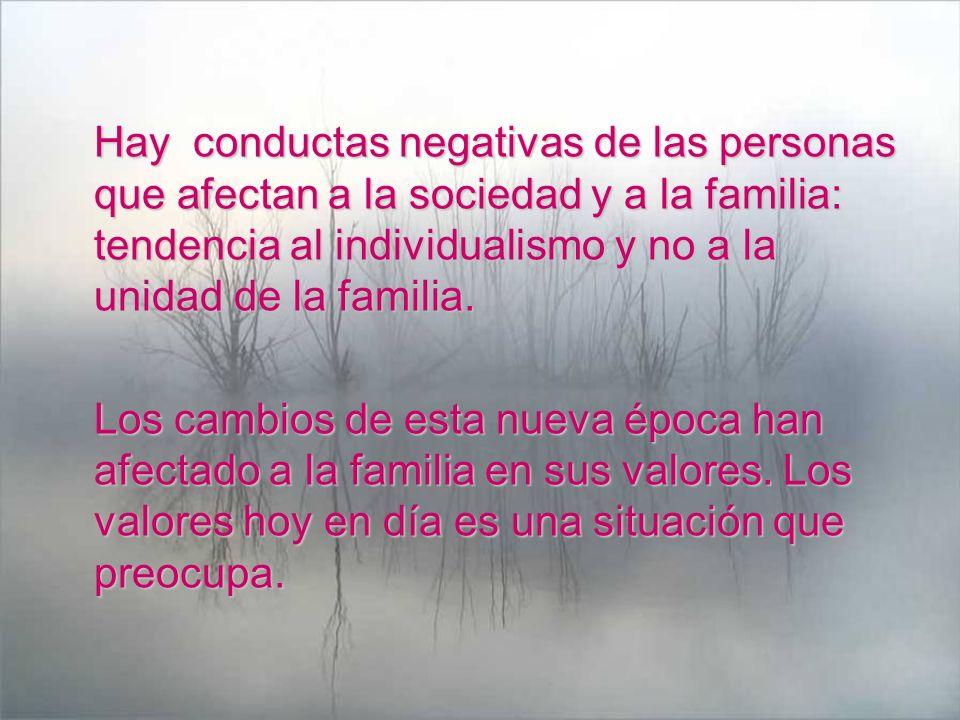 Hay conductas negativas de las personas que afectan a la sociedad y a la familia: tendencia al individualismo y no a la unidad de la familia. Los camb