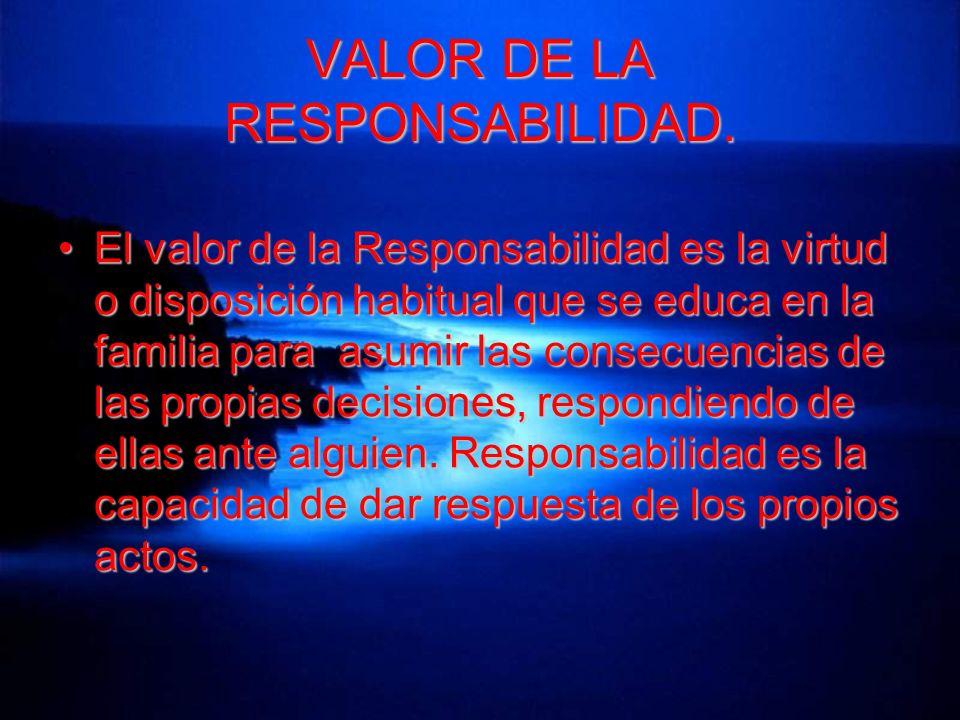 VALOR DE LA RESPONSABILIDAD. El valor de la Responsabilidad es la virtud o disposición habitual que se educa en la familia para asumir las consecuenci