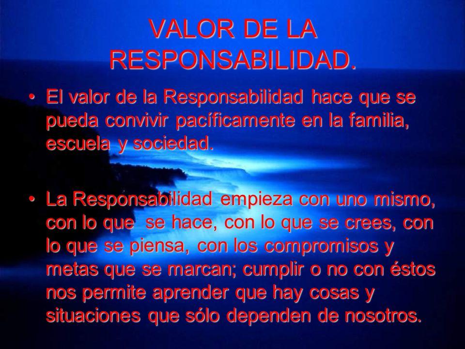 VALOR DE LA RESPONSABILIDAD. El valor de la Responsabilidad hace que se pueda convivir pacíficamente en la familia, escuela y sociedad.El valor de la