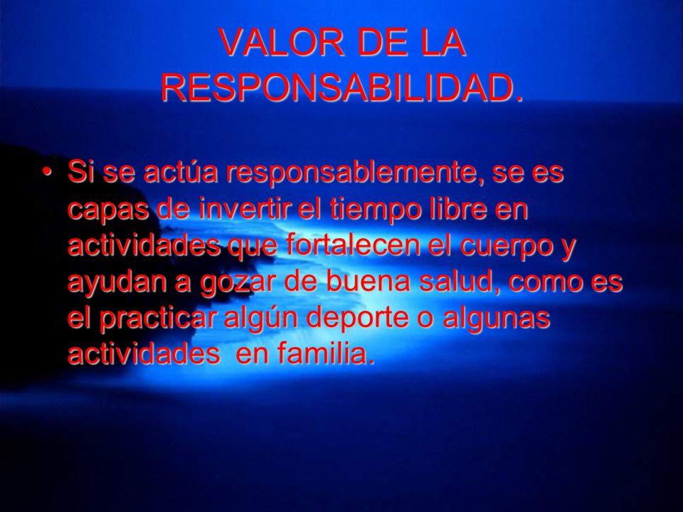 VALOR DE LA RESPONSABILIDAD. Si se actúa responsablemente, se es capas de invertir el tiempo libre en actividades que fortalecen el cuerpo y ayudan a