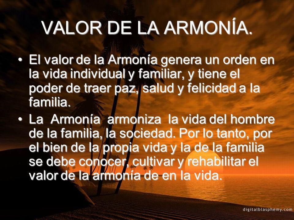 VALOR DE LA ARMONÍA. El valor de la Armonía genera un orden en la vida individual y familiar, y tiene el poder de traer paz, salud y felicidad a la fa