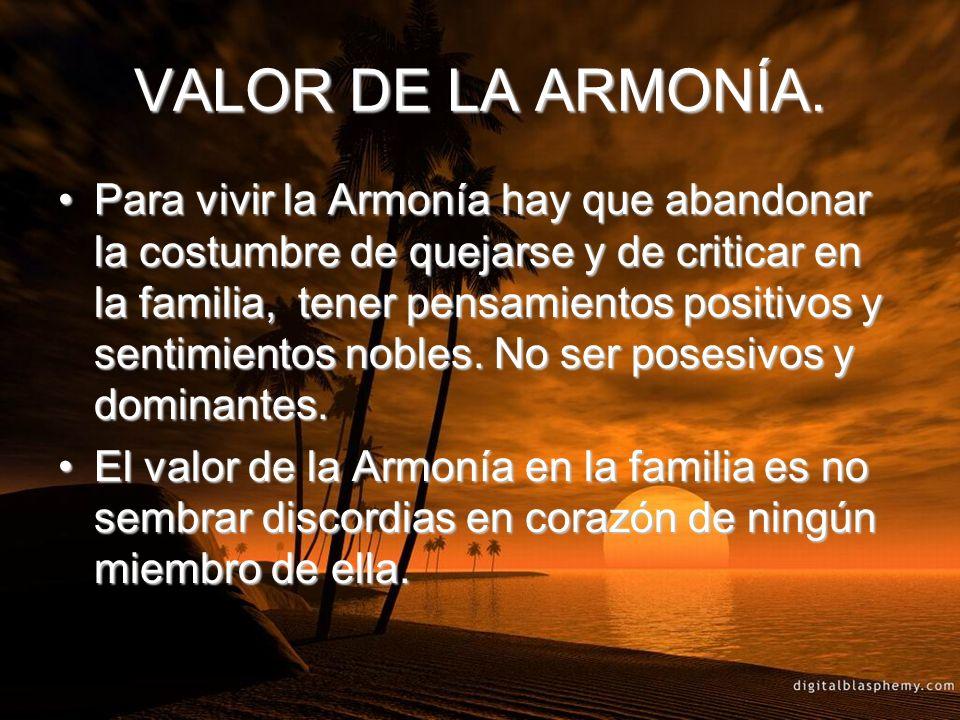 VALOR DE LA ARMONÍA. Para vivir la Armonía hay que abandonar la costumbre de quejarse y de criticar en la familia, tener pensamientos positivos y sent