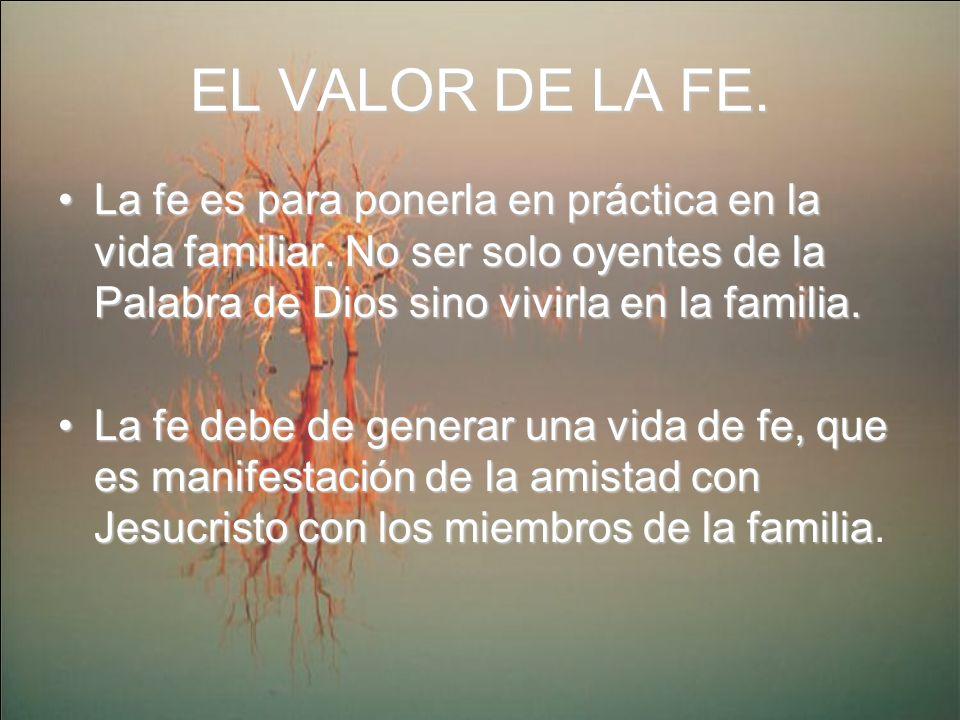 EL VALOR DE LA FE. La fe es para ponerla en práctica en la vida familiar. No ser solo oyentes de la Palabra de Dios sino vivirla en la familia.La fe e