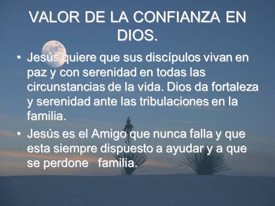 VALOR DE LA CONFIANZA EN DIOS. Jesús quiere que sus discípulos vivan en paz y con serenidad en todas las circunstancias de la vida. Dios da fortaleza