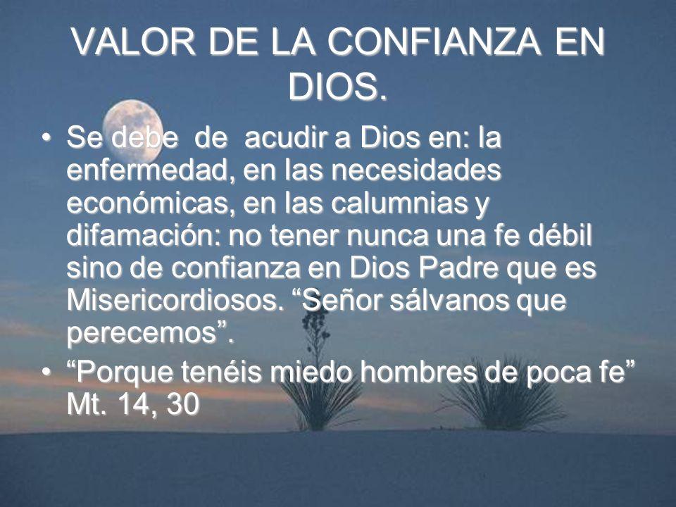 VALOR DE LA CONFIANZA EN DIOS. Se debe de acudir a Dios en: la enfermedad, en las necesidades económicas, en las calumnias y difamación: no tener nunc