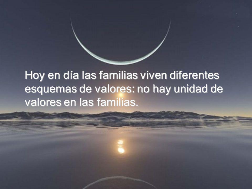 Hoy en día las familias viven diferentes esquemas de valores: no hay unidad de valores en las familias.