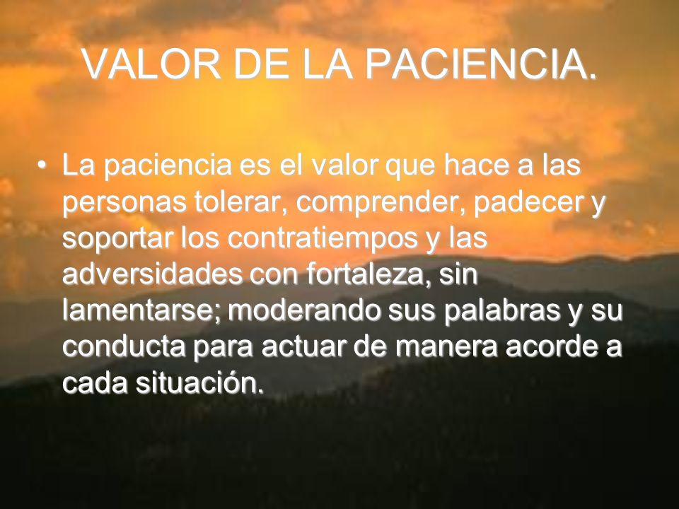 VALOR DE LA PACIENCIA. La paciencia es el valor que hace a las personas tolerar, comprender, padecer y soportar los contratiempos y las adversidades c