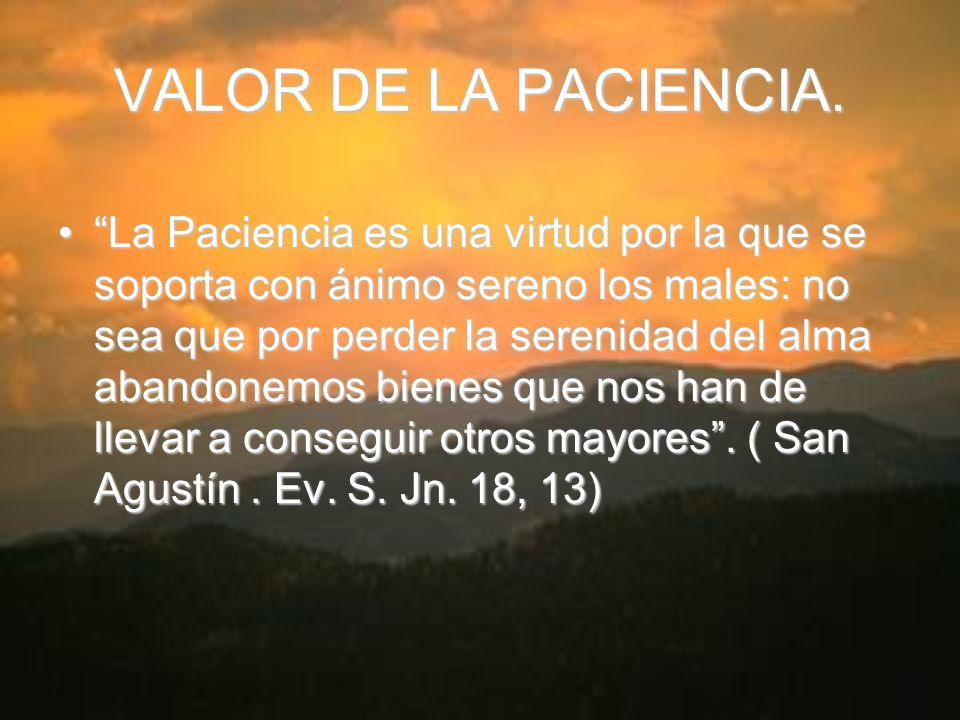 VALOR DE LA PACIENCIA. La Paciencia es una virtud por la que se soporta con ánimo sereno los males: no sea que por perder la serenidad del alma abando