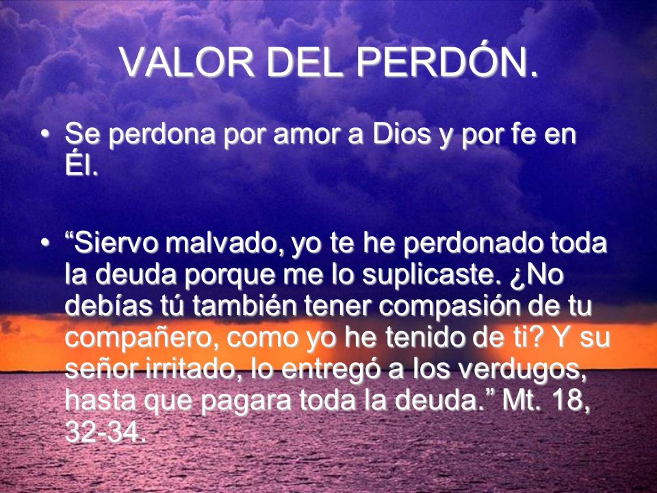 VALOR DEL PERDÓN. Se perdona por amor a Dios y por fe en Él.Se perdona por amor a Dios y por fe en Él. Siervo malvado, yo te he perdonado toda la deud