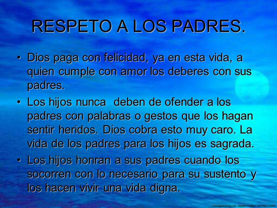 RESPETO A LOS PADRES. Dios paga con felicidad, ya en esta vida, a quien cumple con amor los deberes con sus padres.Dios paga con felicidad, ya en esta